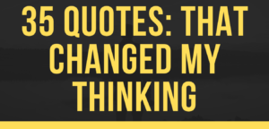 35 Quotes: That Revolutionised my Thinking.
